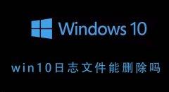 Win10的日志文件能不能删除?Win10日志文件删除后会如何